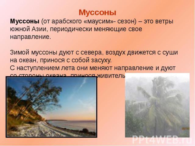 Муссоны Муссоны (от арабского «маусим»- сезон) – это ветры южной Азии, периодически меняющие свое направление. Зимой муссоны дуют с севера, воздух движется с суши на океан, принося с собой засуху. С наступлением лета они меняют направление и дуют со…