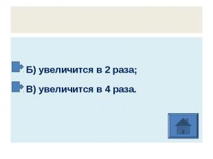 Б) увеличится в 2 раза; В) увеличится в 4 раза.