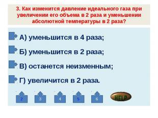 3. Как изменится давление идеального газа при увеличении его объема в 2 раза и у