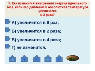 5. Как изменится внутренняя энергия идеального газа, если его давление и абсолют