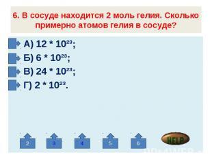 6. В сосуде находится 2 моль гелия. Сколько примерно атомов гелия в сосуде? А) 1
