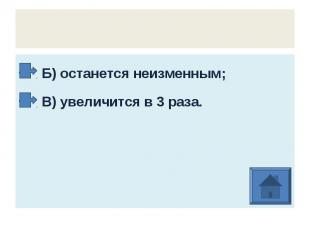 Б) останется неизменным; В) увеличится в 3 раза.