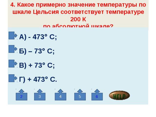 4. Какое примерно значение температуры по шкале Цельсия соответствует температуре 200 Кпо абсолютной шкале? А) - 473 С; Б) – 73 С; В) + 73 С; Г) + 473 С.
