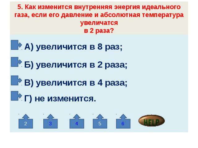 5. Как изменится внутренняя энергия идеального газа, если его давление и абсолютная температура увеличатсяв 2 раза? А) увеличится в 8 раз; Б) увеличится в 2 раза; В) увеличится в 4 раза; Г) не изменится.
