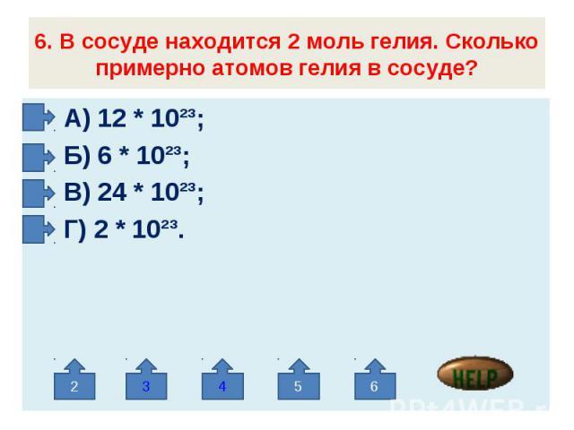 6. В сосуде находится 2 моль гелия. Сколько примерно атомов гелия в сосуде? А) 12 * 10²³; Б) 6 * 10²³; В) 24 * 10²³; Г) 2 * 10²³.
