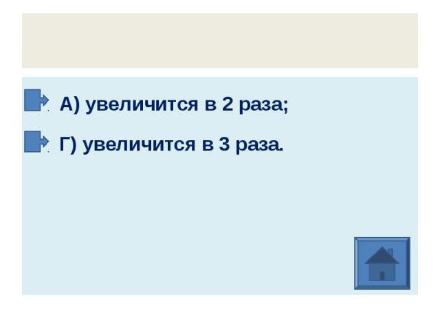 А) увеличится в 2 раза; Г) увеличится в 3 раза.