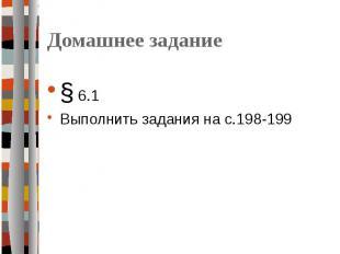 Домашнее задание § 6.1Выполнить задания на с.198-199