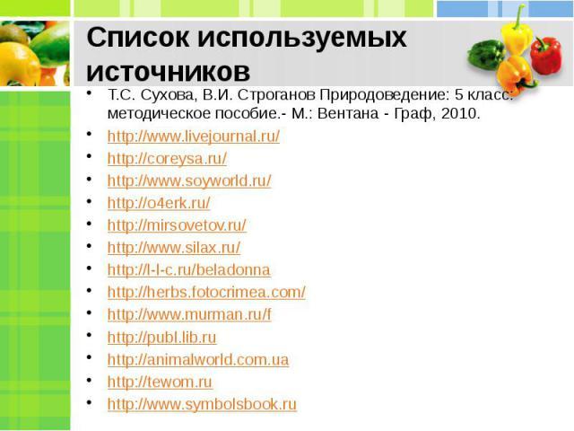 Список используемых источников Т.С. Сухова, В.И. Строганов Природоведение: 5 класс: методическое пособие.- М.: Вентана - Граф, 2010.http://www.livejournal.ru/http://coreysa.ru/http://www.soyworld.ru/http://o4erk.ru/http://mirsovetov.ru/http://www.si…