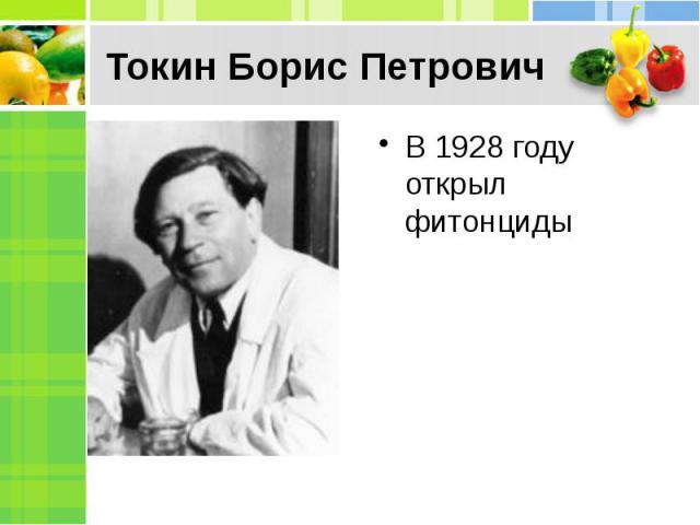 Токин Борис ПетровичВ 1928 году открыл фитонциды
