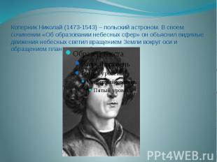 Коперник Николай (1473-1543) – польский астроном. В своем сочинении «Об образова