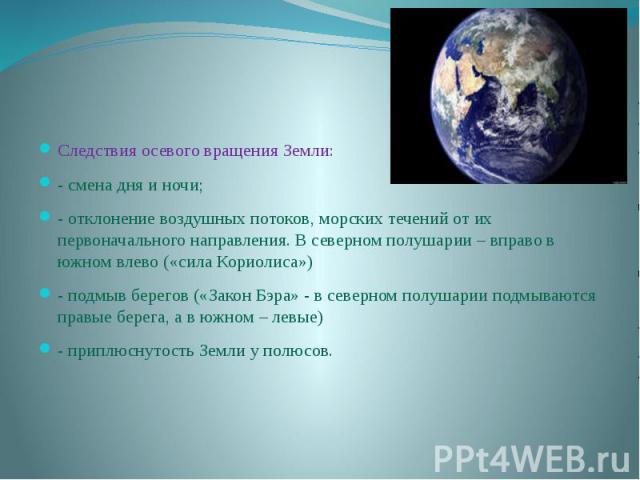 Следствия осевого вращения Земли:- смена дня и ночи;- отклонение воздушных потоков, морских течений от их первоначального направления. В северном полушарии – вправо в южном влево («сила Кориолиса»)- подмыв берегов («Закон Бэра» - в северном полушари…