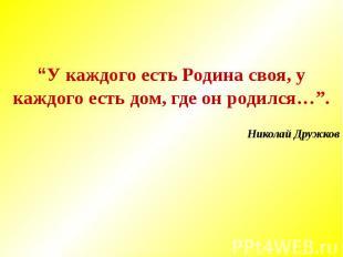 """""""У каждого есть Родина своя, у каждого есть дом, где он родился…"""".Николай Дружко"""