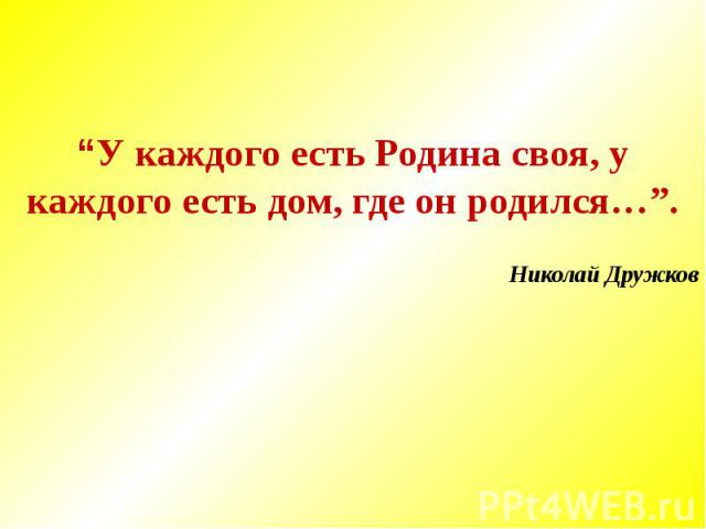 """""""У каждого есть Родина своя, у каждого есть дом, где он родился…"""".Николай Дружков"""
