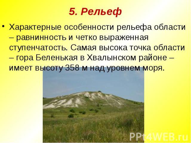 5. Рельеф Характерные особенности рельефа области – равнинность и четко выраженная ступенчатость. Самая высока точка области – гора Беленькая в Хвалынском районе – имеет высоту 358 м над уровнем моря.
