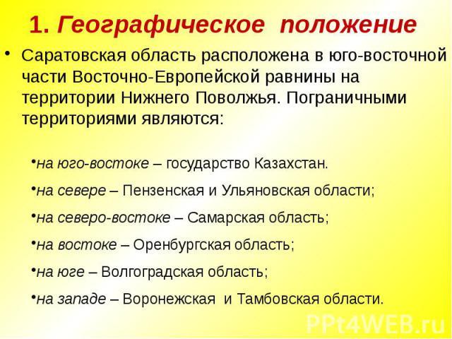 1. Географическое положение Саратовская область расположена в юго-восточной части Восточно-Европейской равнины на территории Нижнего Поволжья. Пограничными территориями являются: на юго-востоке – государство Казахстан.на севере – Пензенская и Ульяно…