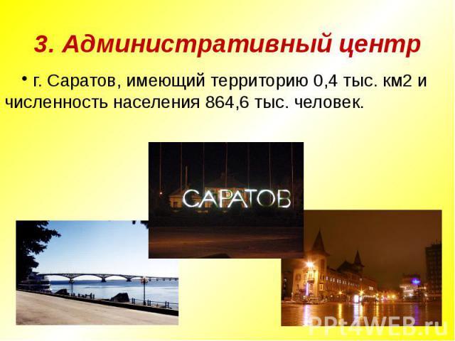 3. Административный центр г. Саратов, имеющий территорию 0,4 тыс. км2 и численность населения 864,6 тыс. человек.