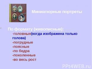 Миниатюрные портреты По формату (живописные): головные(когда изображена только г