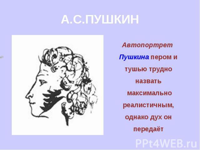 А.С.ПУШКИН Автопортрет Пушкина пером и тушью трудно назвать максимально реалистичным, однако дух он передаёт