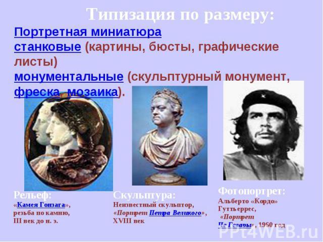 Типизация по размеру:Портретная миниатюра станковые (картины, бюсты, графические листы) монументальные (скульптурный монумент, фреска, мозаика).