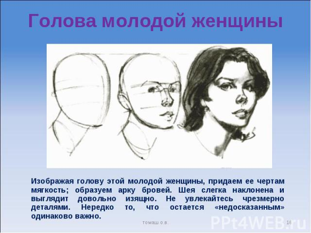 Голова молодой женщины Изображая голову этой молодой женщины, придаем ее чертам мягкость; образуем арку бровей. Шея слегка наклонена и выглядит довольно изящно. Не увлекайтесь чрезмерно деталями. Нередко то, что остается «недосказанным» одинаково важно