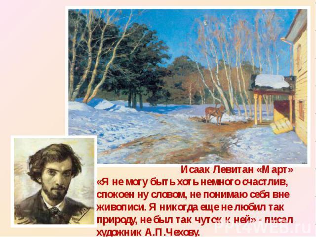 «Я не могу быть хоть немного счастлив, спокоен ну словом, не понимаю себя вне живописи. Я никогда еще не любил так природу, не был так чуток к ней» - писал художник А.П.Чехову.