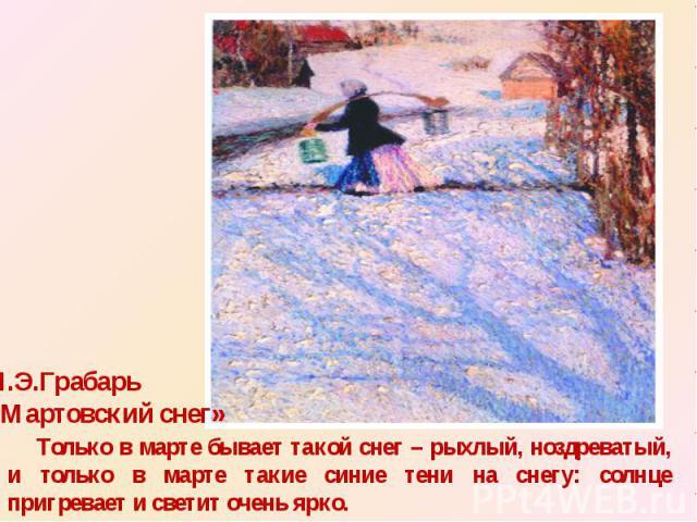 И.Э.Грабарь «Мартовский снег» Только в марте бывает такой снег – рыхлый, ноздреватый, и только в марте такие синие тени на снегу: солнце пригревает и светит очень ярко.