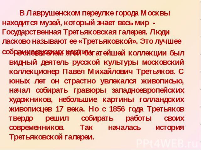 В Лаврушенском переулке города Москвы находится музей, который знает весь мир - Государственная Третьяковская галерея. Люди ласково называют ее «Третьяковкой». Это лучшее собрание русских картин. Основателем этой богатейшей коллекции был видный деят…
