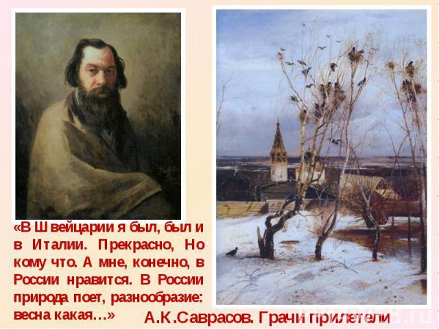 «В Швейцарии я был, был и в Италии. Прекрасно, Но кому что. А мне, конечно, в России нравится. В России природа поет, разнообразие: весна какая…» А.К.Саврасов. Грачи прилетели