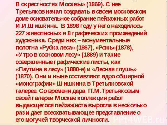 В переписке речь идет о картине «Полдень. В окрестностях Москвы» (1869). С нее Третьяков начал создавать в своем московском доме основательное собрание пейзажных работ И.И.Шишкина. В 1898 году у него находилось 227 живописных и 8 графических произве…