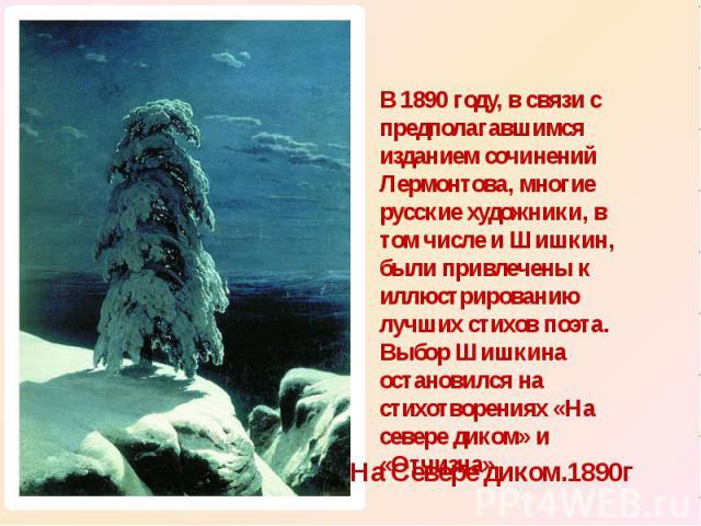 В 1890 году, в связи с предполагавшимся изданием сочинений Лермонтова, многие русские художники, в том числе и Шишкин, были привлечены к иллюстрированию лучших стихов поэта. Выбор Шишкина остановился на стихотворениях «На севере диком» и «Отчизна».