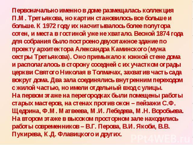 Первоначально именно в доме размещалась коллекция П.М. Третьякова, но картин становилось все больше и больше. К 1972 году их насчитывалось более полутора сотен, и места в гостиной уже не хватало. Весной 1874 года для собрания было построено двухэтаж…