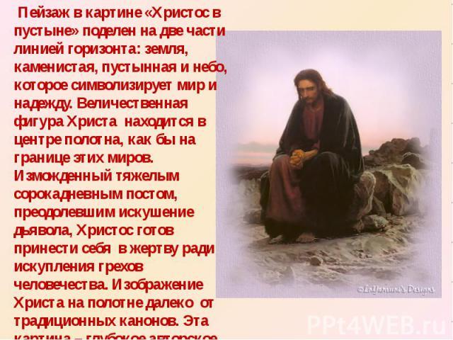 Пейзаж в картине «Христос в пустыне» поделен на две части линией горизонта: земля, каменистая, пустынная и небо, которое символизирует мир и надежду. Величественная фигура Христа находится в центре полотна, как бы на границе этих миров. Изможденный …