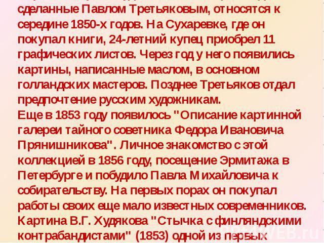 Первые покупки художественных произведений, сделанные Павлом Третьяковым, относятся к середине 1850-х годов. На Сухаревке, где он покупал книги, 24-летний купец приобрел 11 графических листов. Через год у него появились картины, написанные маслом, в…