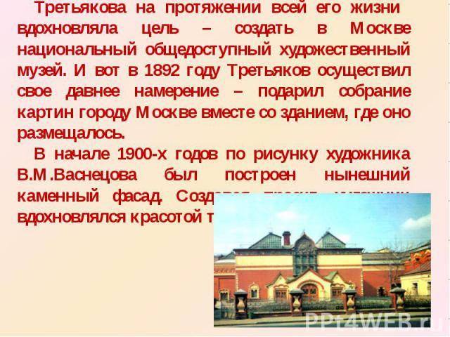 Третьякова на протяжении всей его жизни вдохновляла цель – создать в Москве национальный общедоступный художественный музей. И вот в 1892 году Третьяков осуществил свое давнее намерение – подарил собрание картин городу Москве вместе со зданием, где …