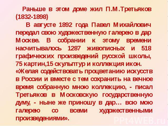 Раньше в этом доме жил П.М.Третьяков (1832-1898) В августе 1892 года Павел Михайлович передал свою художественную галерею в дар Москве. В собрании к этому времени насчитывалось 1287 живописных и 518 графических произведений русской школы, 75 картин,…