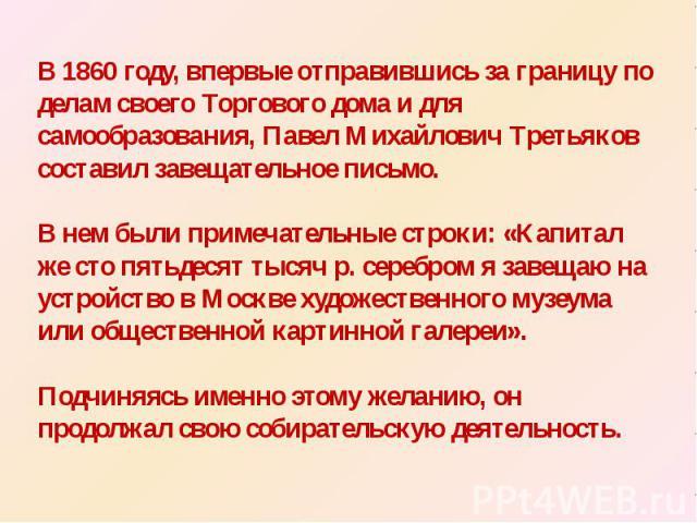 В 1860 году, впервые отправившись за границу по делам своего Торгового дома и для самообразования, Павел Михайлович Третьяков составил завещательное письмо. В нем были примечательные строки: «Капитал же сто пятьдесят тысяч р. серебром я завещаю на у…