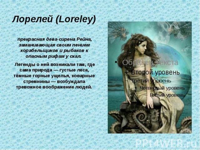 Лорелей (Loreley) прекрасная дева-сирена Рейна, заманивающая своим пением корабельщиков и рыбаков к опасным рифам у скал. Легенды о ней возникали там, где сама природа — густые леса, тёмные горные ущелья, коварные стремнины — возбуждала тревожное во…