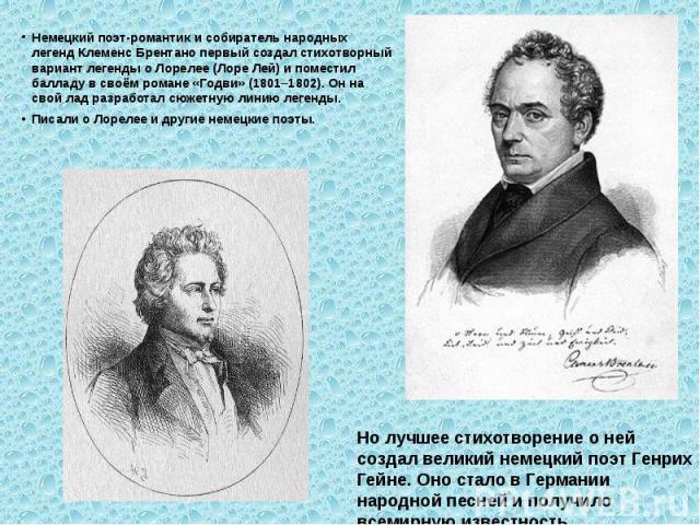 Немецкий поэт-романтик и собиратель народных легенд Клеменс Брентано первый создал стихотворный вариант легенды о Лорелее (Лоре Лей) и поместил балладу в своём романе «Годви» (1801–1802). Он на свой лад разработал сюжетную линию легенды.Писали о Лор…