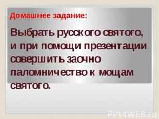 Выбрать русского святого, и при помощи презентации совершить заочно паломничеств