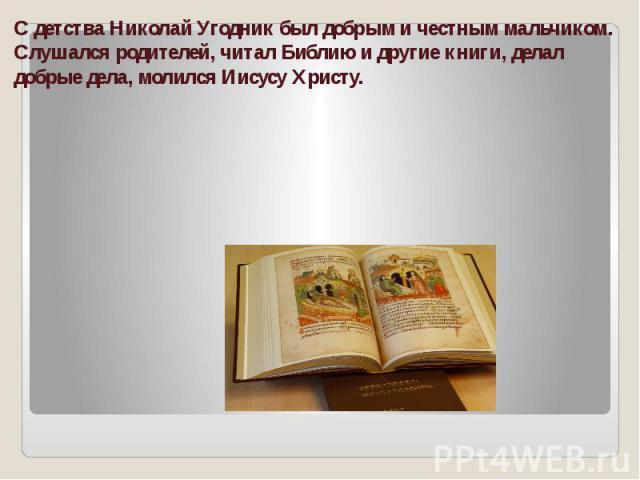 С детства Николай Угодник был добрым и честным мальчиком. Слушался родителей, читал Библию и другие книги, делал добрые дела, молился Иисусу Христу.