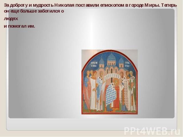 За доброту и мудрость Николая поставили епископом в городе Миры. Теперь он еще больше заботился о людях и помогал им.