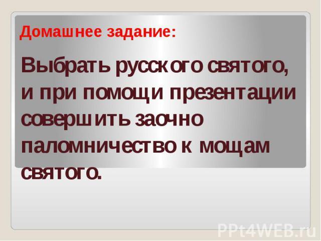 Выбрать русского святого, и при помощи презентации совершить заочно паломничество к мощам святого.