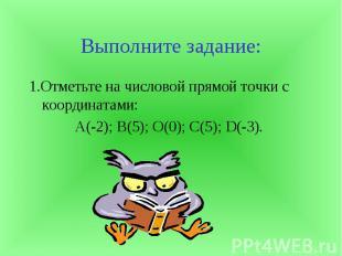 Выполните задание:1.Отметьте на числовой прямой точки с координатами:А(-2); В(5)