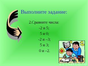 Выполните задание:2.Сравните числа:-2 и 5; 5 и 0; -2 и –3; 5 и 3; 0 и –2.