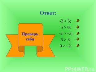 Ответ:-2 < 5; 5 > 0; -2 > –3; 5 > 3; 0 > –2. Проверь себя