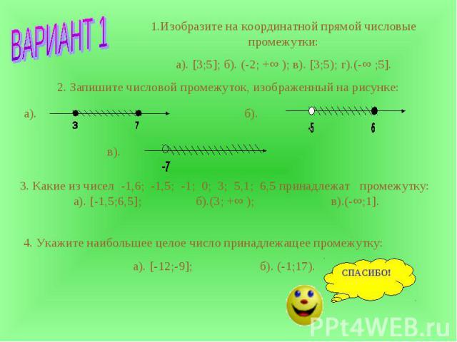 1.Изобразите на координатной прямой числовые промежутки:а). [3;5]; б). (-2; +∞ ); в). [3;5); г).(-∞ ;5]. 2. Запишите числовой промежуток, изображенный на рисунке: 3. Какие из чисел -1,6; -1,5; -1; 0; 3; 5,1; 6,5 принадлежат промежутку: а). [-1,5;6,5…