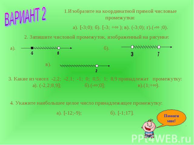 1.Изобразите на координатной прямой числовые промежутки:а). [-3;0); б). [-3; +∞ ); в). (-3;0); г).(-∞ ;0). 2. Запишите числовой промежуток, изображенный на рисунке: 3. Какие из чисел -2,2; -2,1; -1; 0; 0,5; 1; 8,9 принадлежат промежутку: а). (-2,2;8…