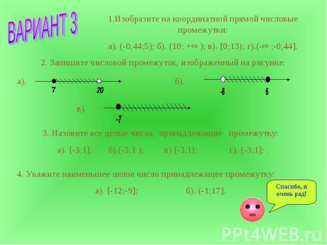 1.Изобразите на координатной прямой числовые промежутки:а). (-0,44;5); б). (10; +∞ ); в). [0;13); г).(-∞ ;-0,44]. 2. Запишите числовой промежуток, изображенный на рисунке: 3. Назовите все целые числа, принадлежащие промежутку: а). [-3;1]; б).(-3;1 )…