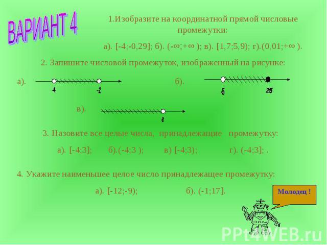 1.Изобразите на координатной прямой числовые промежутки:а). [-4;-0,29]; б). (-∞;+∞ ); в). [1,7;5,9); г).(0,01;+∞ ). 2. Запишите числовой промежуток, изображенный на рисунке: 3. Назовите все целые числа, принадлежащие промежутку: а). [-4;3]; б).(-4;3…