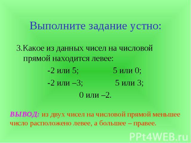 Выполните задание устно:3.Какое из данных чисел на числовой прямой находится левее:-2 или 5; 5 или 0; -2 или –3; 5 или 3;0 или –2. ВЫВОД: из двух чисел на числовой прямой меньшее число расположено левее, а большее – правее.